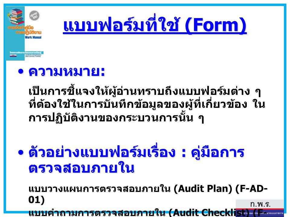 แบบฟอร์มที่ใช้ (Form) ความหมาย : ความหมาย : เป็นการชี้แจงให้ผู้อ่านทราบถึงแบบฟอร์มต่าง ๆ ที่ต้องใช้ในการบันทึกข้อมูลของผู้ที่เกี่ยวข้อง ใน การปฏิบัติง