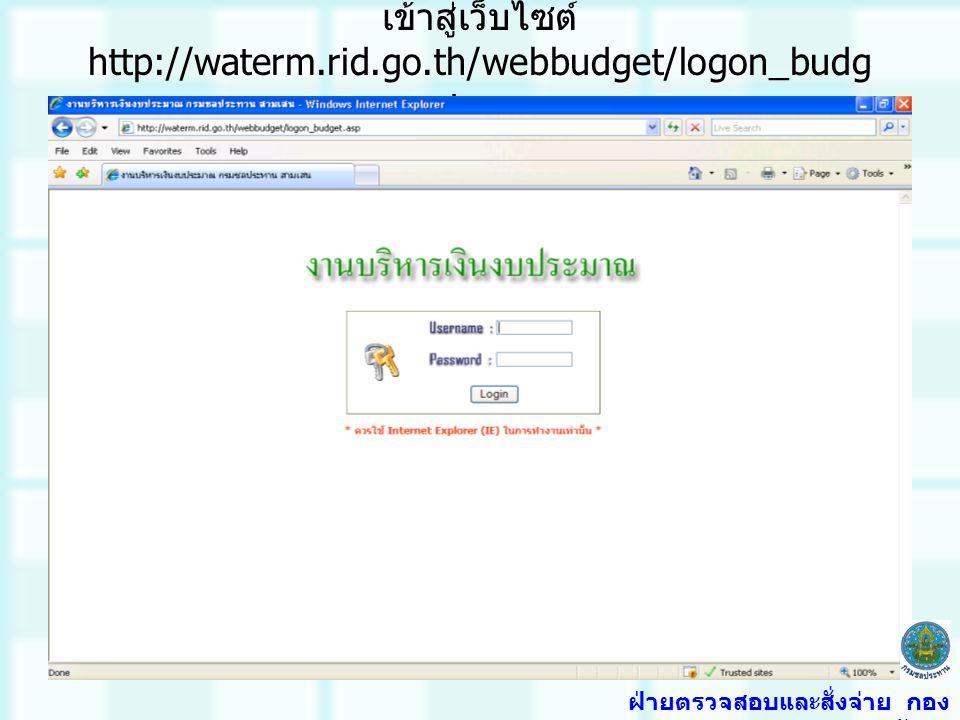 เข้าสู่เว็บไซต์ http://waterm.rid.go.th/webbudget/logon_budg et.asp ฝ่ายตรวจสอบและสั่งจ่าย กอง การเงินและบัญชี