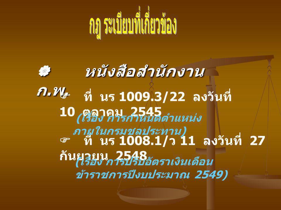  หนังสือสำนักงาน ก. พ.  ที่ นร 1008.1/ ว 11 ลงวันที่ 27 กันยายน 2548 ( เรื่อง การปรับอัตราเงินเดือน ข้าราชการปีงบประมาณ 2549)  ที่ นร 1009.3/22 ลงว
