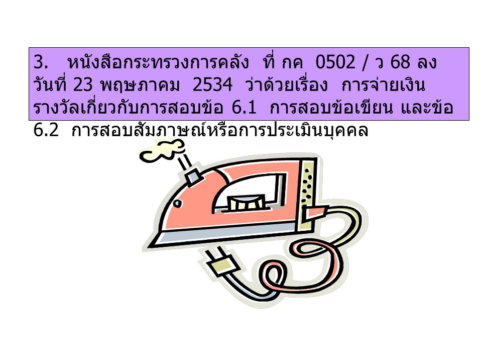 3. หนังสือกระทรวงการคลัง ที่ กค 0502 / ว 68 ลง วันที่ 23 พฤษภาคม 2534 ว่าด้วยเรื่อง การจ่ายเงิน รางวัลเกี่ยวกับการสอบข้อ 6.1 การสอบข้อเขียน และข้อ 6.2