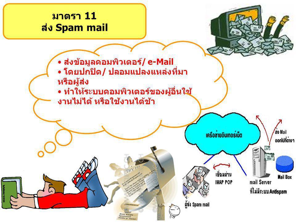 มาตรา 11 ส่ง Spam mail ส่งข้อมูลคอมพิวเตอร์/ e-Mail โดยปกปิด/ ปลอมแปลงแหล่งที่มา หรือผู้ส่ง ทำให้ระบบคอมพิวเตอร์ของผู้อื่นใช้ งานไม่ได้ หรือใช้งานได้ช