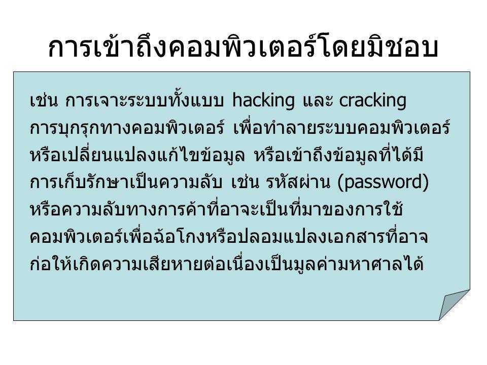 การเข้าถึงคอมพิวเตอร์โดยมิชอบ เช่น การเจาะระบบทั้งแบบ hacking และ cracking การบุกรุกทางคอมพิวเตอร์ เพื่อทำลายระบบคอมพิวเตอร์ หรือเปลี่ยนแปลงแก้ไขข้อมูล หรือเข้าถึงข้อมูลที่ได้มี การเก็บรักษาเป็นความลับ เช่น รหัสผ่าน (password) หรือความลับทางการค้าที่อาจะเป็นที่มาของการใช้ คอมพิวเตอร์เพื่อฉ้อโกงหรือปลอมแปลงเอกสารที่อาจ ก่อให้เกิดความเสียหายต่อเนื่องเป็นมูลค่ามหาศาลได้