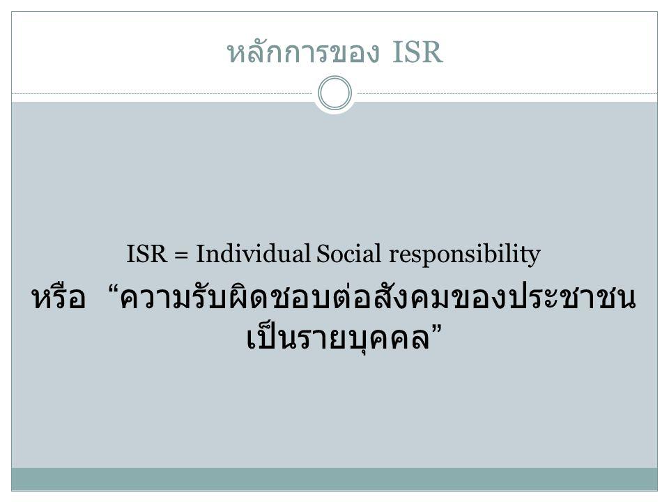 """หลักการของ ISR ISR = Individual Social responsibility หรือ """" ความรับผิดชอบต่อสังคมของประชาชน เป็นรายบุคคล """""""