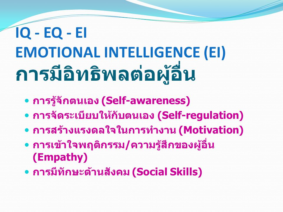 IQ - EQ - EI EMOTIONAL INTELLIGENCE (EI) การมีอิทธิพลต่อผู้อื่น การรู้จักตนเอง (Self-awareness) การจัดระเบียบให้กับตนเอง (Self-regulation) การสร้างแรง