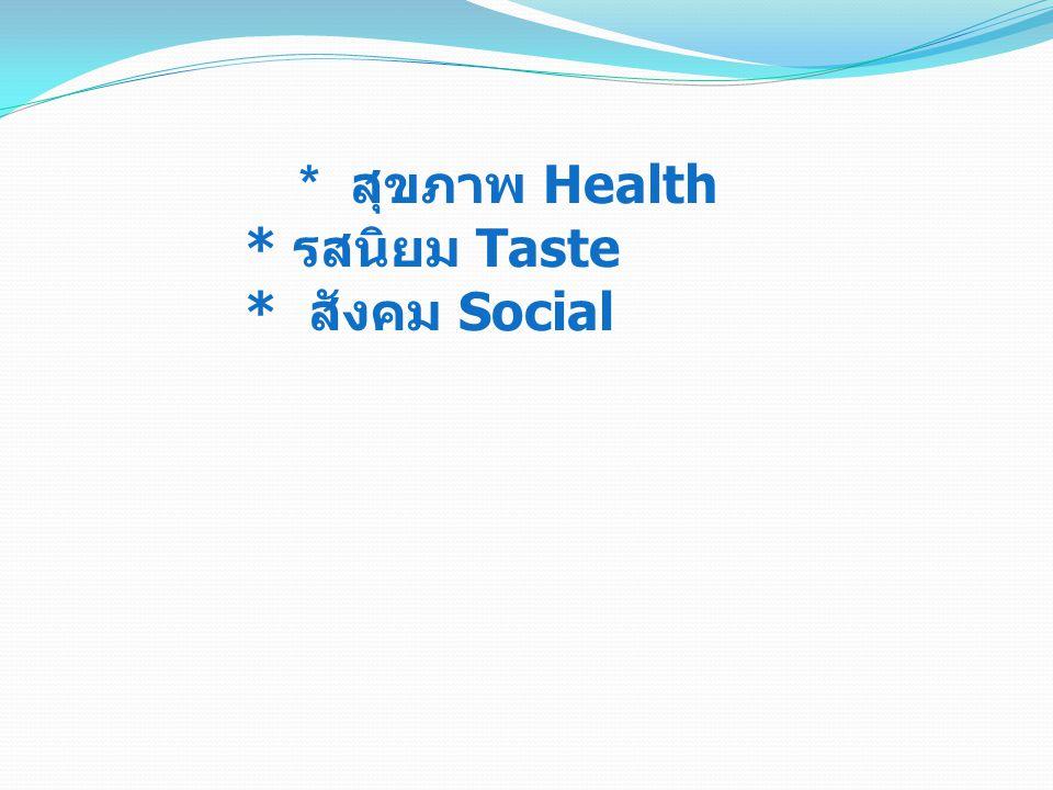 * สุขภาพ Health * รสนิยม Taste * สังคม Social
