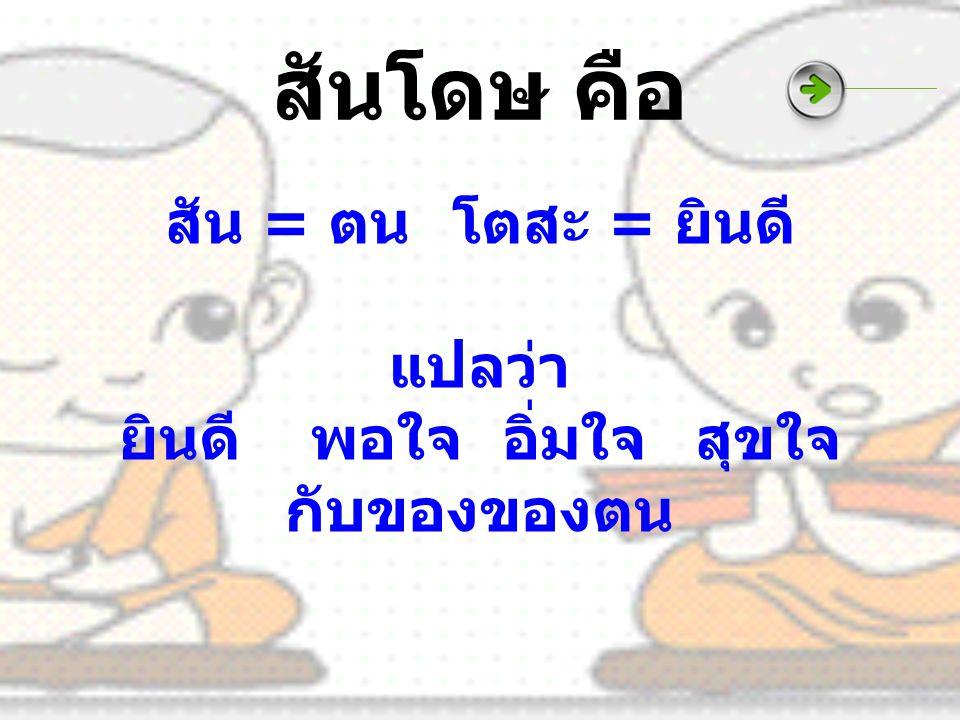 สันโดษ คือ สัน = ตนโตสะ = ยินดี แปลว่า ยินดีพอใจอิ่มใจสุขใจ กับของของตน