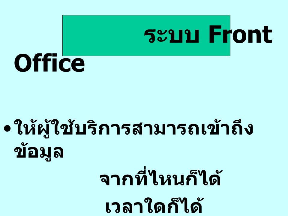 ระบบ Front Office ให้ผู้ใช้บริการสามารถเข้าถึง ข้อมูล จากที่ไหนก็ได้ เวลาใดก็ได้