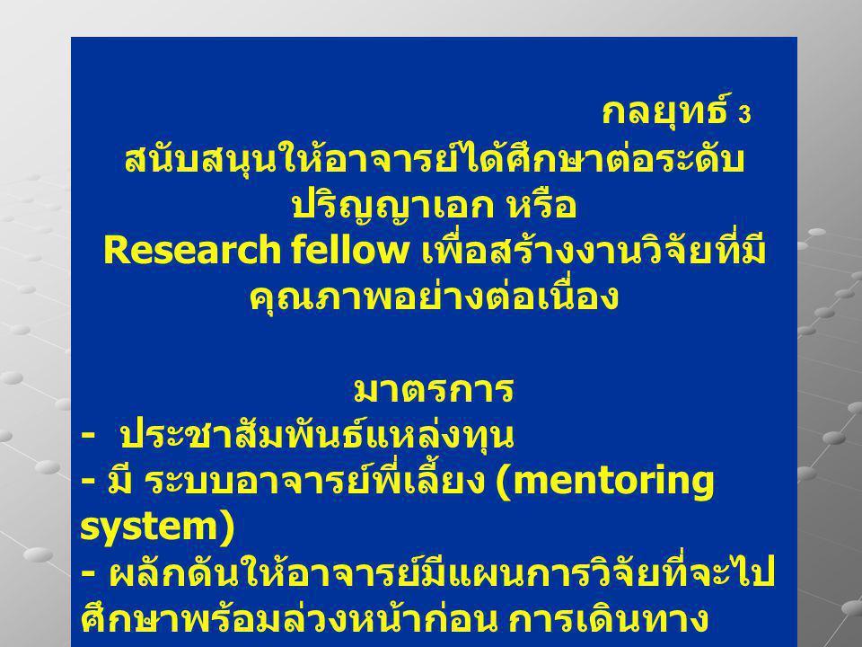 กลยุทธ์ 3 สนับสนุนให้อาจารย์ได้ศึกษาต่อระดับ ปริญญาเอก หรือ Research fellow เพื่อสร้างงานวิจัยที่มี คุณภาพอย่างต่อเนื่อง มาตรการ - ประชาสัมพันธ์แหล่งทุน - มี ระบบอาจารย์พี่เลี้ยง (mentoring system) - ผลักดันให้อาจารย์มีแผนการวิจัยที่จะไป ศึกษาพร้อมล่วงหน้าก่อน การเดินทาง
