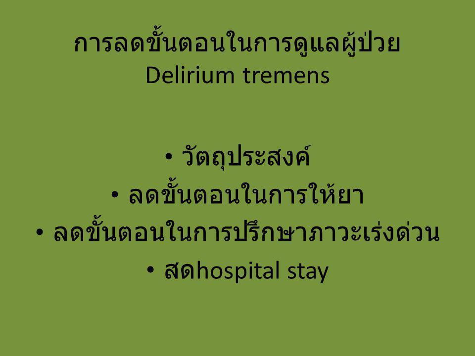 การลดขั้นตอนในการดูแลผู้ป่วย Delirium tremens วัตถุประสงค์ ลดขั้นตอนในการให้ยา ลดขั้นตอนในการปรึกษาภาวะเร่งด่วน สด hospital stay