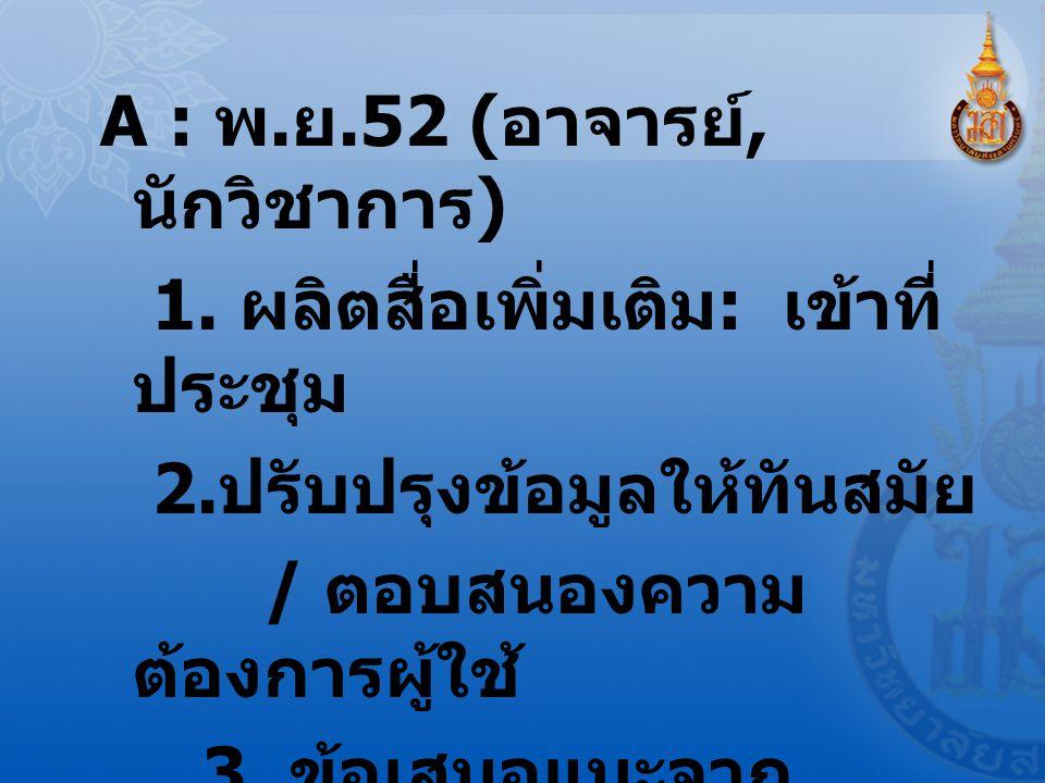 A : พ.ย.52 ( อาจารย์, นักวิชาการ ) 1. ผลิตสื่อเพิ่มเติม : เข้าที่ ประชุม 2.