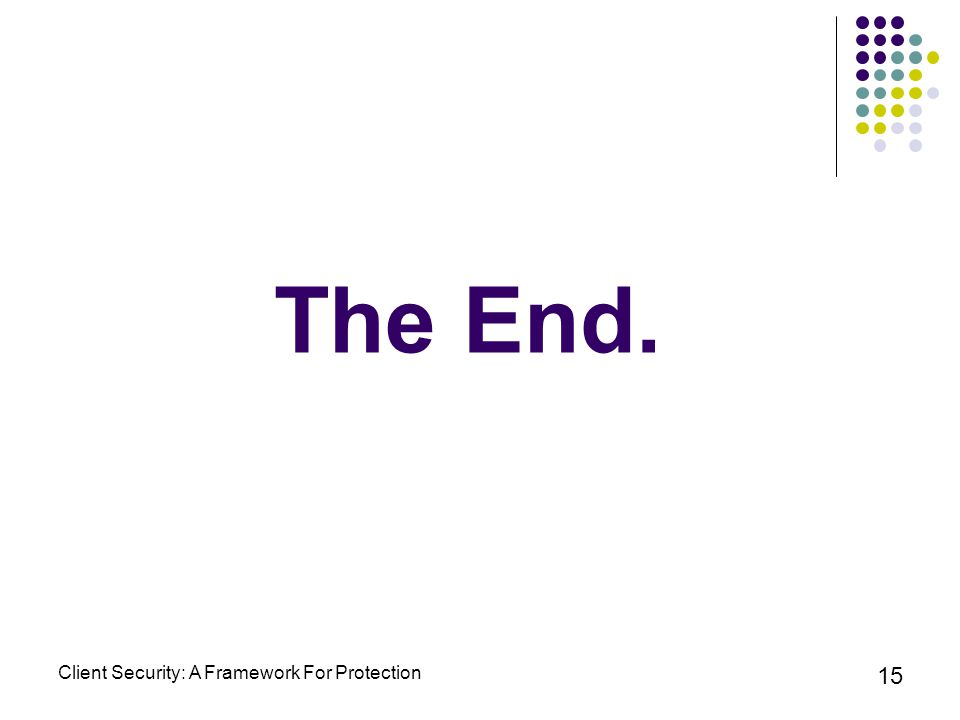 Client Security: A Framework For Protection 15 The End.