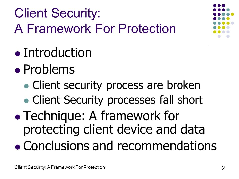 Client Security: A Framework For Protection 2 Introduction Problems Client security process are broken Client Security processes fall short Technique: A framework for protecting client device and data Conclusions and recommendations