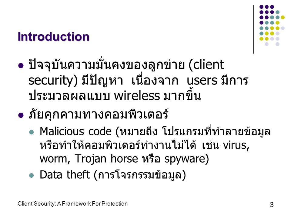 Client Security: A Framework For Protection 3 Introduction ปัจจุบันความมั่นคงของลูกข่าย (client security) มีปัญหา เนื่องจาก users มีการ ประมวลผลแบบ wireless มากขึ้น ภัยคุกคามทางคอมพิวเตอร์ Malicious code ( หมายถึง โปรแกรมที่ทำลายข้อมูล หรือทำให้คอมพิวเตอร์ทำงานไม่ได้ เช่น virus, worm, Trojan horse หรือ spyware) Data theft ( การโจรกรรมข้อมูล )