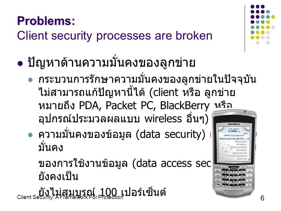 6 ปัญหาด้านความมั่นคงของลูกข่าย กระบวนการรักษาความมั่นคงของลูกข่ายในปัจจุบัน ไม่สามารถแก้ปัญหานี้ได้ (client หรือ ลูกข่าย หมายถึง PDA, Packet PC, BlackBerry หรือ อุปกรณ์ประมวลผลแบบ wireless อื่นๆ ) ความมั่นคงของข้อมูล (data security) และความ มั่นคง ของการใช้งานข้อมูล (data access security) ยังคงเป็น ยังไม่สมบูรณ์ 100 เปอร์เซ็นต์ Problems: Problems: Client security processes are broken