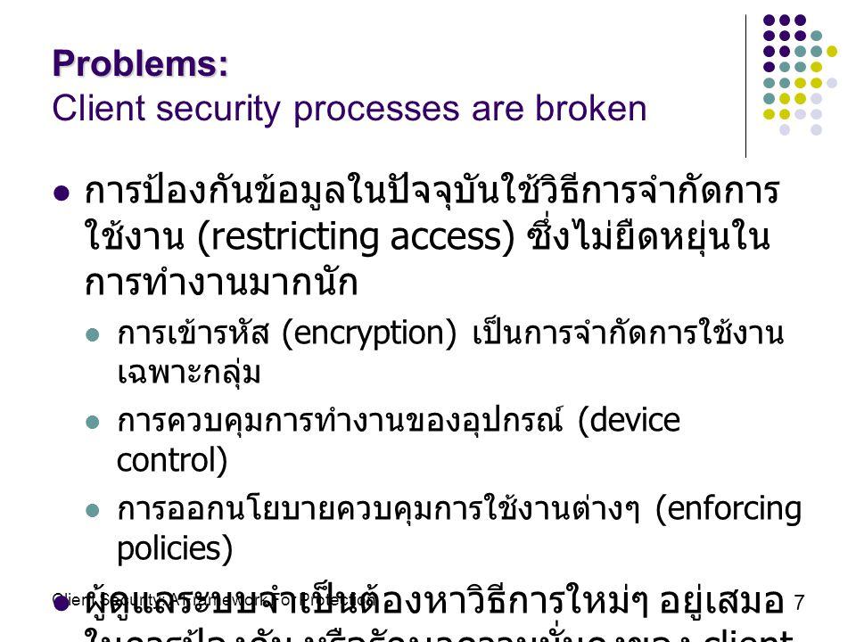 Client Security: A Framework For Protection 7 Problems: Problems: Client security processes are broken การป้องกันข้อมูลในปัจจุบันใช้วิธีการจำกัดการ ใช้งาน (restricting access) ซึ่งไม่ยืดหยุ่นใน การทำงานมากนัก การเข้ารหัส (encryption) เป็นการจำกัดการใช้งาน เฉพาะกลุ่ม การควบคุมการทำงานของอุปกรณ์ (device control) การออกนโยบายควบคุมการใช้งานต่างๆ (enforcing policies) ผู้ดูแลระบบจำเป็นต้องหาวิธีการใหม่ๆ อยู่เสมอ ในการป้องกัน หรือรักษาความมั่นคงของ client เนื่องจากมีภัยคุกคามคอมพิวเตอร์ (threat) เพิ่มขึ้นตลอดเวลา