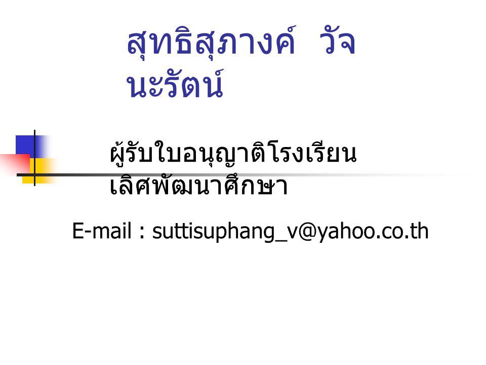 E-mail : suttisuphang_v@yahoo.co.th สุทธิสุภางค์ วัจ นะรัตน์ ผู้รับใบอนุญาติโรงเรียน เลิศพัฒนาศึกษา