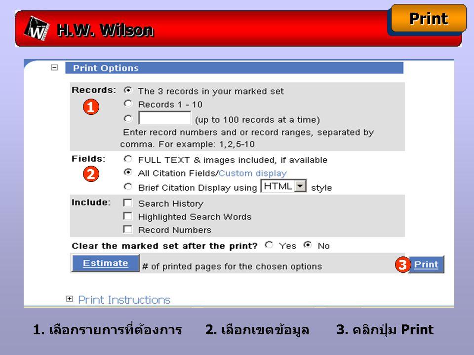 H.W. Wilson PrintPrint 1. เลือกรายการที่ต้องการ 2. เลือกเขตข้อมูล 3. คลิกปุ่ม Print 1 2 3