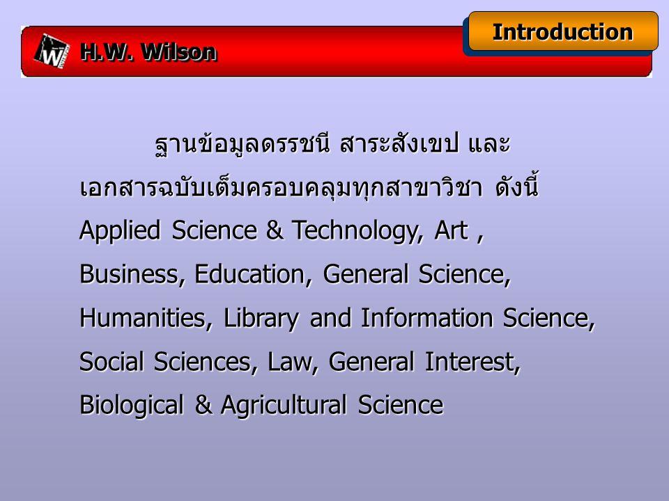 IntroductionIntroduction ฐานข้อมูลดรรชนี สาระสังเขป และ เอกสารฉบับเต็มครอบคลุมทุกสาขาวิชา ดังนี้ Applied Science & Technology, Art, Business, Education, General Science, Humanities, Library and Information Science, Social Sciences, Law, General Interest, Biological & Agricultural Science ฐานข้อมูลดรรชนี สาระสังเขป และ เอกสารฉบับเต็มครอบคลุมทุกสาขาวิชา ดังนี้ Applied Science & Technology, Art, Business, Education, General Science, Humanities, Library and Information Science, Social Sciences, Law, General Interest, Biological & Agricultural Science