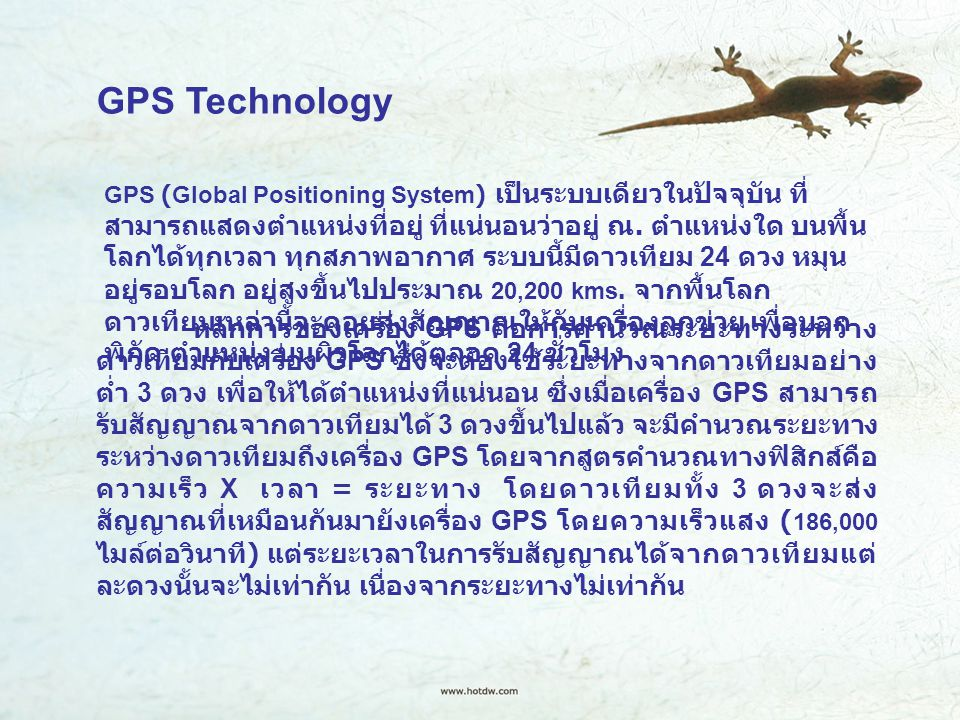 GPS Technology GPS (Global Positioning System) เป็นระบบเดียวในปัจจุบัน ที่ สามารถแสดงตำแหน่งที่อยู่ ที่แน่นอนว่าอยู่ ณ. ตำแหน่งใด บนพื้น โลกได้ทุกเวลา