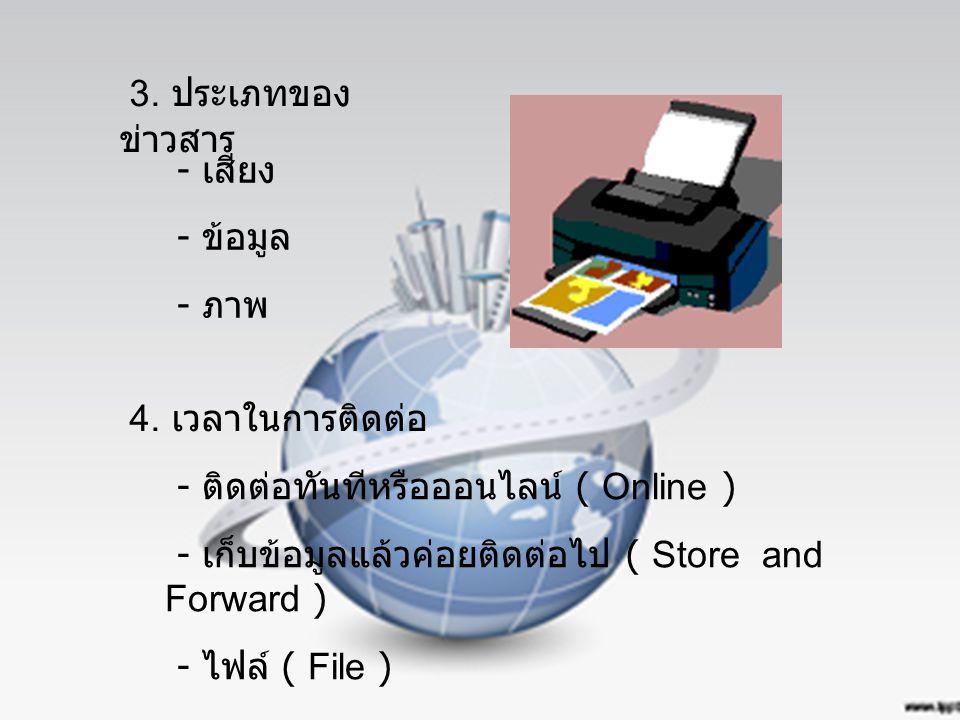 3. ประเภทของ ข่าวสาร - เสียง - ข้อมูล - ภาพ 4. เวลาในการติดต่อ - ติดต่อทันทีหรือออนไลน์ ( Online ) - เก็บข้อมูลแล้วค่อยติดต่อไป ( Store and Forward )