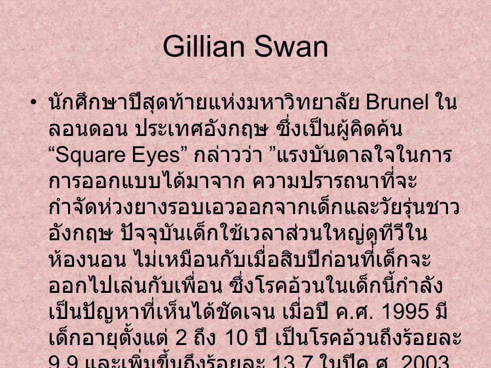 Gillian Swan นักศึกษาปีสุดท้ายแห่งมหาวิทยาลัย Brunel ใน ลอนดอน ประเทศอังกฤษ ซึ่งเป็นผู้คิดค้น Square Eyes กล่าวว่า แรงบันดาลใจในการ การออกแบบได้มาจาก ความปรารถนาที่จะ กำจัดห่วงยางรอบเอวออกจากเด็กและวัยรุ่นชาว อังกฤษ ปัจจุบันเด็กใช้เวลาส่วนใหญ่ดูทีวีใน ห้องนอน ไม่เหมือนกับเมื่อสิบปีก่อนที่เด็กจะ ออกไปเล่นกับเพื่อน ซึ่งโรคอ้วนในเด็กนี้กำลัง เป็นปัญหาที่เห็นได้ชัดเจน เมื่อปี ค.