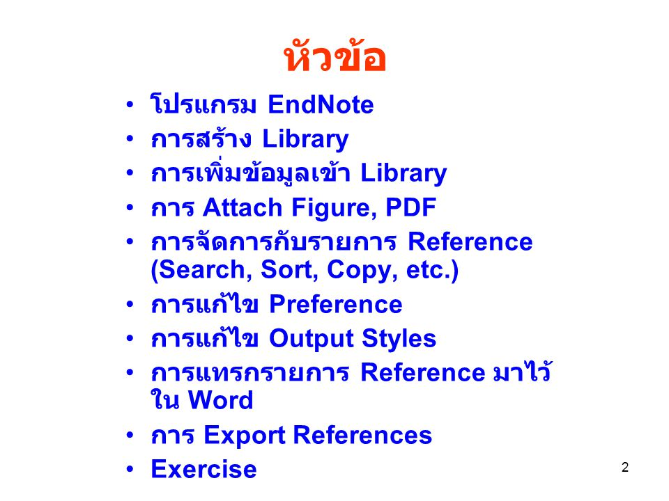 2 หัวข้อ โปรแกรม EndNote การสร้าง Library การเพิ่มข้อมูลเข้า Library การ Attach Figure, PDF การจัดการกับรายการ Reference (Search, Sort, Copy, etc.) การแก้ไข Preference การแก้ไข Output Styles การแทรกรายการ Reference มาไว้ ใน Word การ Export References Exercise