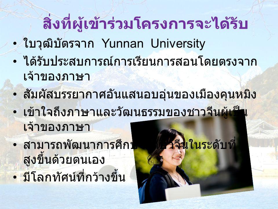 สิ่งที่ผู้เข้าร่วมโครงการจะได้รับ ใบวุฒิบัตรจาก Yunnan University ได้รับประสบการณ์การเรียนการสอนโดยตรงจาก เจ้าของภาษา สัมผัสบรรยากาศอันแสนอบอุ่นของเมื