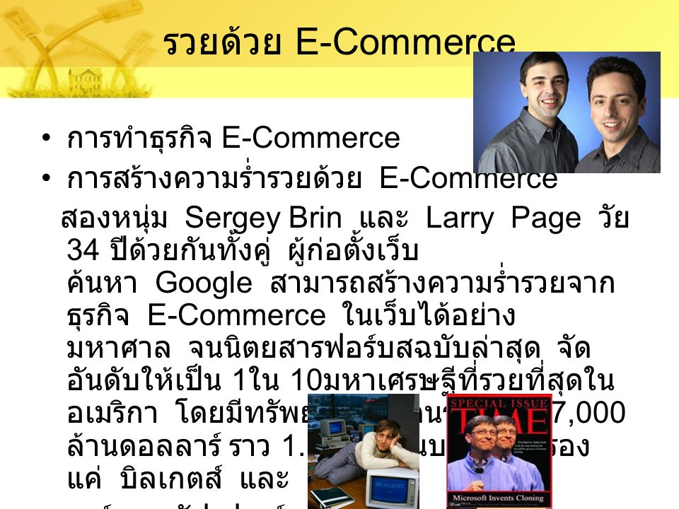 รวยด้วย E-Commerce การทำธุรกิจ E-Commerce การสร้างความร่ำรวยด้วย E-Commerce สองหนุ่ม Sergey Brin และ Larry Page วัย 34 ปีด้วยกันทั้งคู่ ผู้ก่อตั้งเว็บ ค้นหา Google สามารถสร้างความร่ำรวยจาก ธุรกิจ E-Commerce ในเว็บได้อย่าง มหาศาล จนนิตยสารฟอร์บสฉบับล่าสุด จัด อันดับให้เป็น 1 ใน 10 มหาเศรษฐีที่รวยที่สุดใน อเมริกา โดยมีทรัพย์สินสองคนรวมกัน 37,000 ล้านดอลลาร์ ราว 1.3 ล้านล้านบาท เป็นรอง แค่ บิลเกตส์ และ วาร์เรน บัฟเฟทท์ เท่านั้น