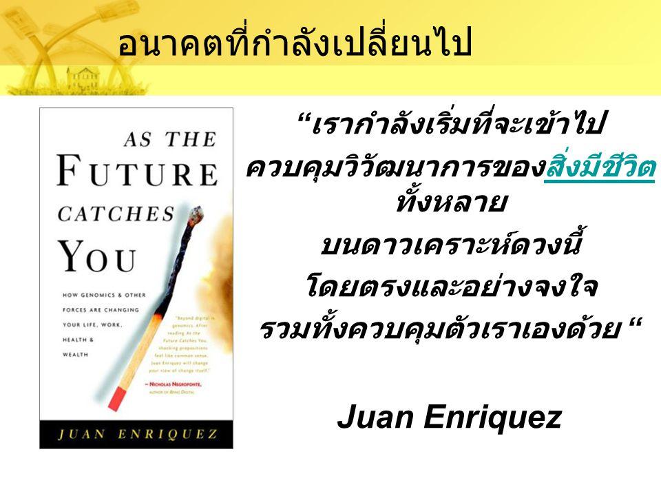 เรากำลังเริ่มที่จะเข้าไป ควบคุมวิวัฒนาการของสิ่งมีชีวิต ทั้งหลายสิ่งมีชีวิต บนดาวเคราะห์ดวงนี้ โดยตรงและอย่างจงใจ รวมทั้งควบคุมตัวเราเองด้วย Juan Enriquez อนาคตที่กำลังเปลี่ยนไป