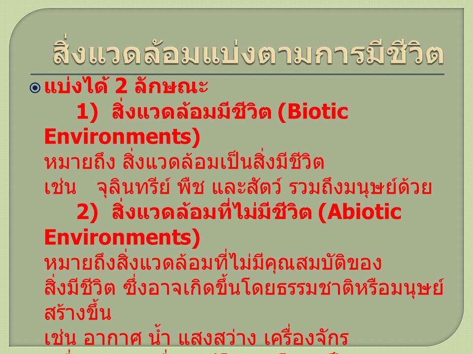  แบ่งได้ 2 ลักษณะ 1) สิ่งแวดล้อมมีชีวิต (Biotic Environments) หมายถึง สิ่งแวดล้อมเป็นสิ่งมีชีวิต เช่น จุลินทรีย์ พืช และสัตว์ รวมถึงมนุษย์ด้วย 2) สิ่