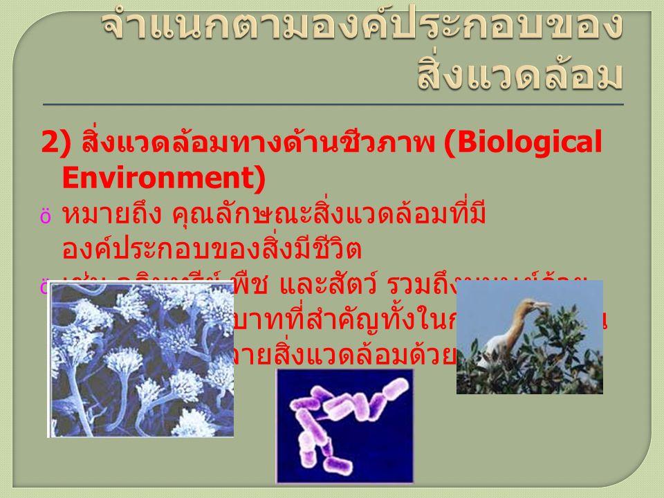 2) สิ่งแวดล้อมทางด้านชีวภาพ (Biological Environment)  หมายถึง คุณลักษณะสิ่งแวดล้อมที่มี องค์ประกอบของสิ่งมีชีวิต  เช่น จุลินทรีย์ พืช และสัตว์ รวมถึ
