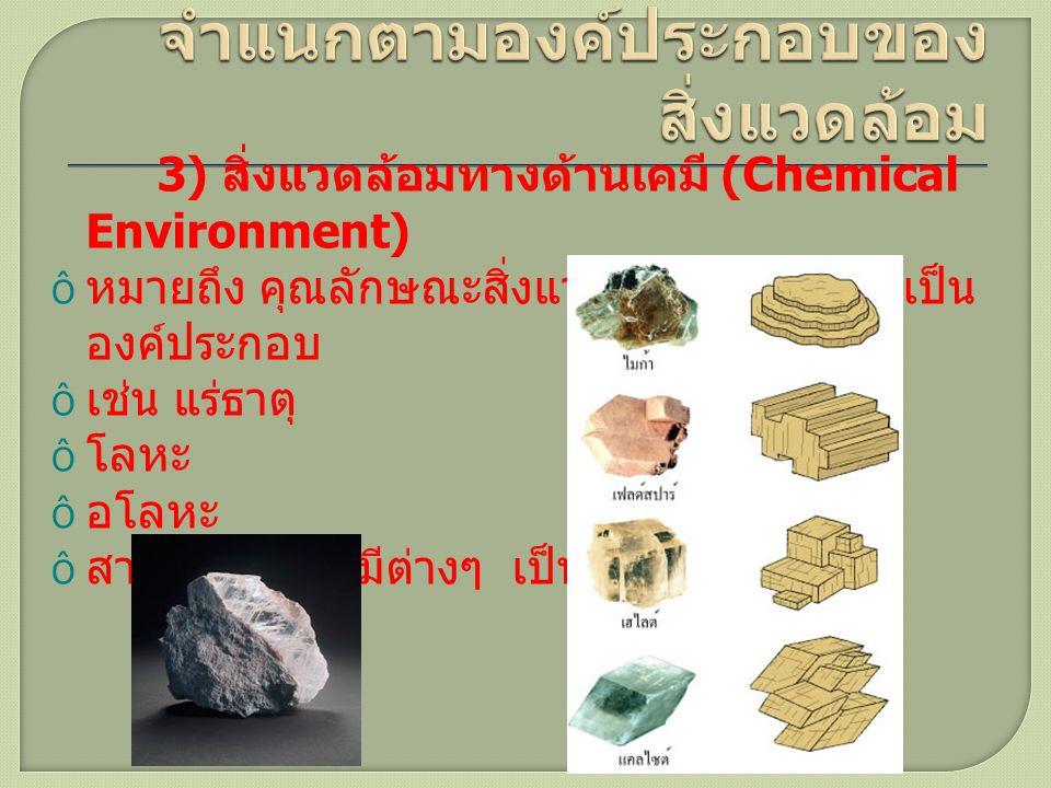 3) สิ่งแวดล้อมทางด้านเคมี (Chemical Environment)  หมายถึง คุณลักษณะสิ่งแวดล้อมที่มีสารเคมีเป็น องค์ประกอบ  เช่น แร่ธาตุ  โลหะ  อโลหะ  สารประกอบเค