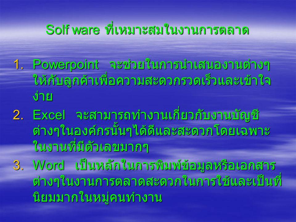 Solf ware ที่เหมาะสมในงานการตลาด 1.Powerpoint จะช่วยในการนำเสนองานต่างๆ ให้กับลูกค้าเพื่อความสะดวกรวดเร็วและเข้าใจ ง่าย 2.Excel จะสามารถทำงานเกี่ยวกับ