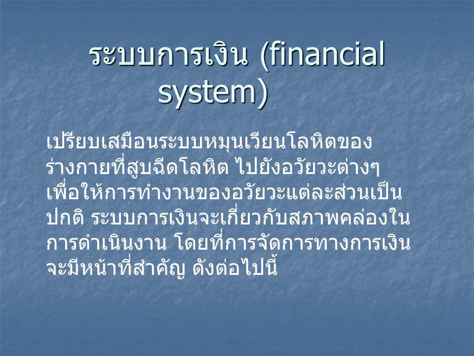 ระบบการเงิน (financial system) เปรียบเสมือนระบบหมุนเวียนโลหิตของ ร่างกายที่สูบฉีดโลหิต ไปยังอวัยวะต่างๆ เพื่อให้การทำงานของอวัยวะแต่ละส่วนเป็น ปกติ ระบบการเงินจะเกี่ยวกับสภาพคล่องใน การดำเนินงาน โดยที่การจัดการทางการเงิน จะมีหน้าที่สำคัญ ดังต่อไปนี้