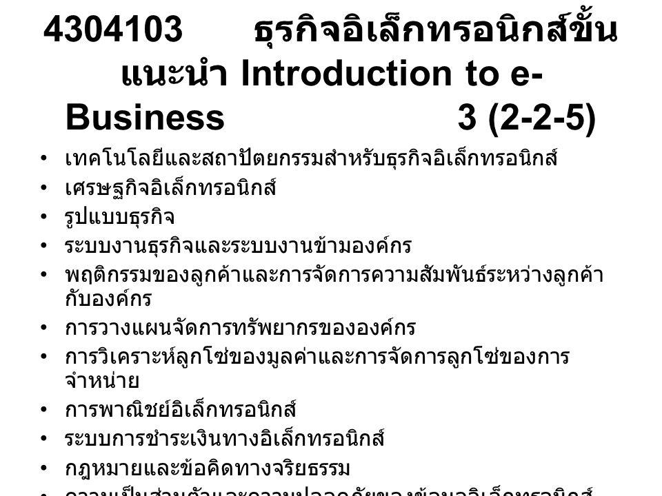 4304103 ธุรกิจอิเล็กทรอนิกส์ขั้น แนะนำ Introduction to e- Business 3 (2-2-5) เทคโนโลยีและสถาปัตยกรรมสำหรับธุรกิจอิเล็กทรอนิกส์ เศรษฐกิจอิเล็กทรอนิกส์ รูปแบบธุรกิจ ระบบงานธุรกิจและระบบงานข้ามองค์กร พฤติกรรมของลูกค้าและการจัดการความสัมพันธ์ระหว่างลูกค้า กับองค์กร การวางแผนจัดการทรัพยากรขององค์กร การวิเคราะห์ลูกโซ่ของมูลค่าและการจัดการลูกโซ่ของการ จำหน่าย การพาณิชย์อิเล็กทรอนิกส์ ระบบการชำระเงินทางอิเล็กทรอนิกส์ กฎหมายและข้อคิดทางจริยธรรม ความเป็นส่วนตัวและความปลอดภัยของข้อมูลอิเล็กทรอนิกส์