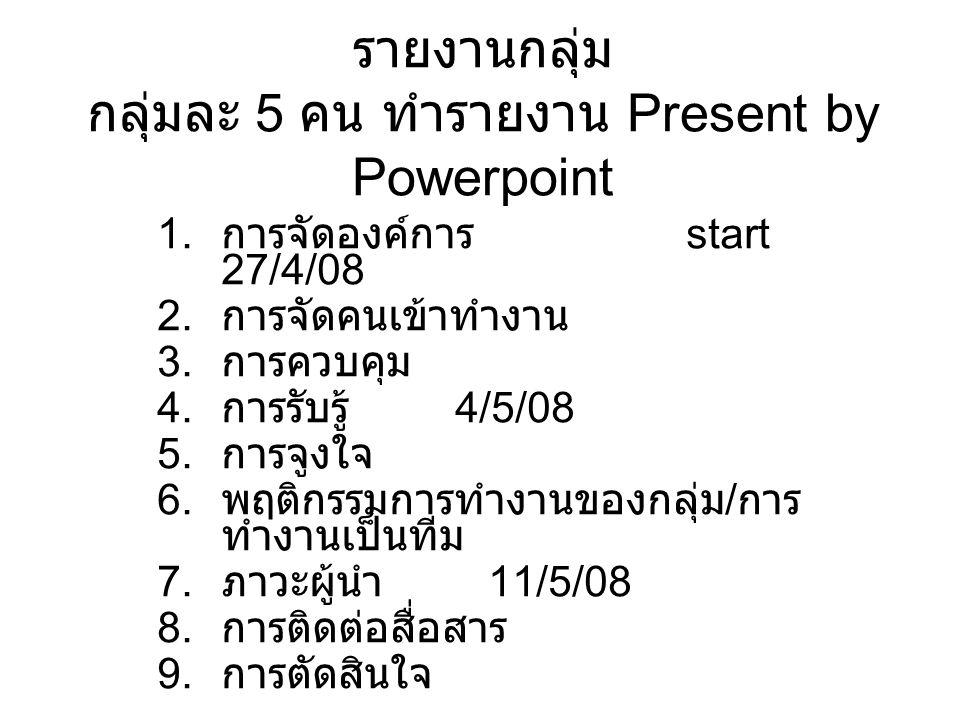 รายงานกลุ่ม กลุ่มละ 5 คน ทำรายงาน Present by Powerpoint 1. การจัดองค์การ start 27/4/08 2. การจัดคนเข้าทำงาน 3. การควบคุม 4. การรับรู้ 4/5/08 5. การจูง