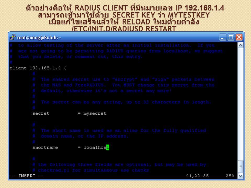 ตัวอย่างคือให้ RADIUS CLIENT ที่มีหมายเลข IP 192.168.1.4 สามารถเข้ามาใช้ด้วย SECRET KEY ว่า MYTESTKEY เมื่อแก้ไขเสร็จแล้วให้ RELOAD ใหม่ด้วยคำสั่ง /ET