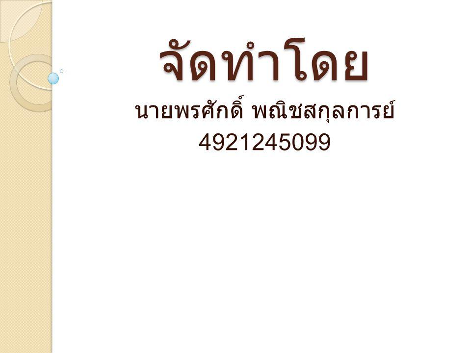 จัดทำโดย นายพรศักดิ์ พณิชสกุลการย์ 4921245099