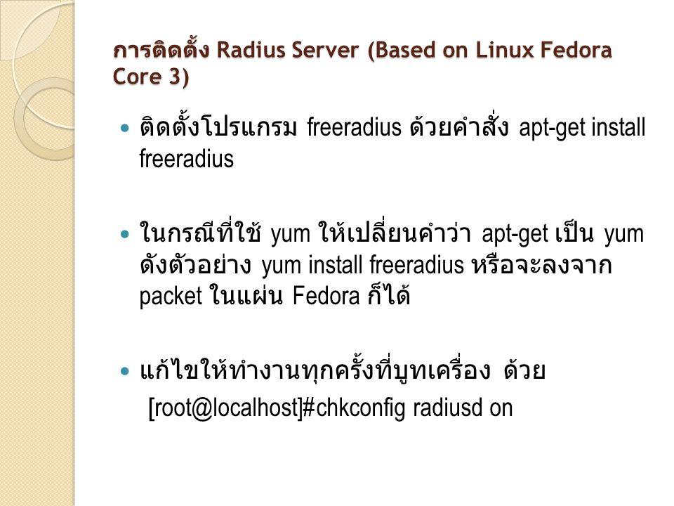 การติดตั้ง Radius Server (Based on Linux Fedora Core 3) ติดตั้งโปรแกรม freeradius ด้วยคำสั่ง apt-get install freeradius ในกรณีที่ใช้ yum ให้เปลี่ยนคำว