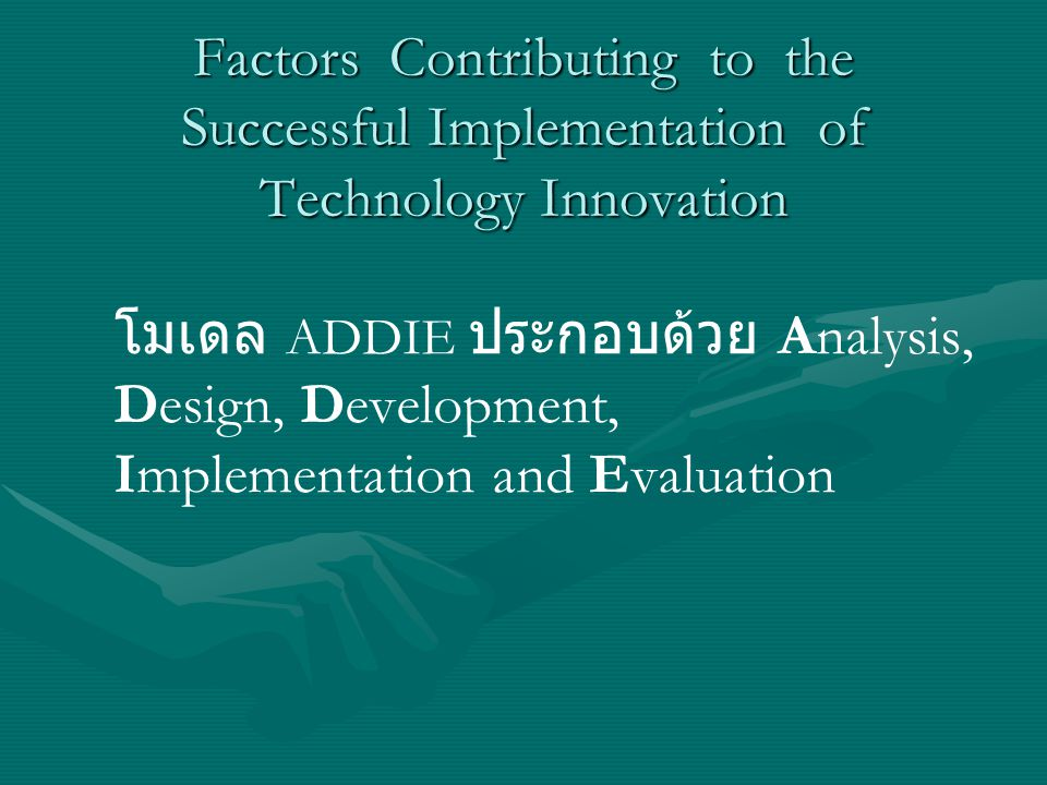Factors Contributing to the Successful Implementation of Technology Innovation โมเดล ADDIE ประกอบด้วย Analysis, Design, Development, Implementation an