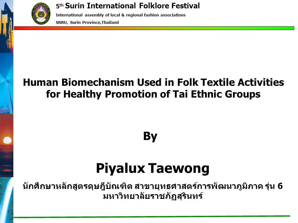 1 Piyalux Taewong นักศึกษาหลักสูตรดุษฎีบัณฑิต สาขายุทธศาสตร์การพัฒนาภูมิภาค รุ่น 6 มหาวิทยาลัยราชภัฏสุรินทร์ Human Biomechanism Used in Folk Textile Activities for Healthy Promotion of Tai Ethnic Groups By 5 th Surin International Folklore Festival International assembly of local & regional fashion associations SRRU, Surin Province,Thailand