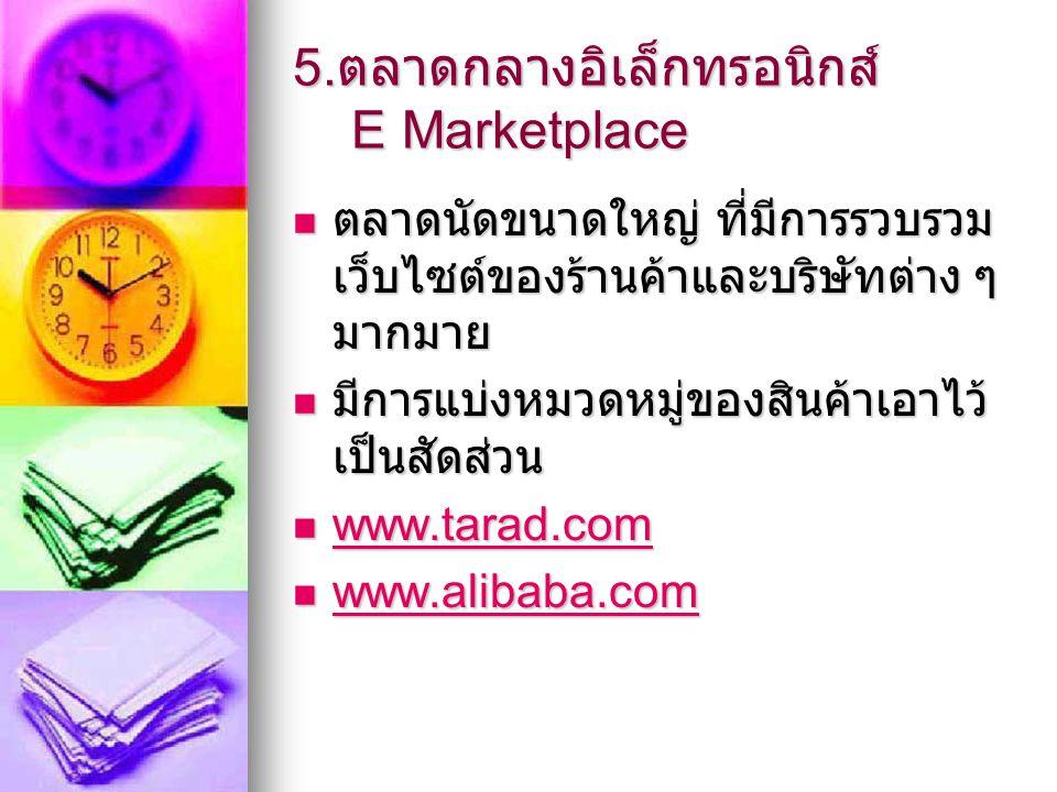 5. ตลาดกลางอิเล็กทรอนิกส์ E Marketplace ตลาดนัดขนาดใหญ่ ที่มีการรวบรวม เว็บไซต์ของร้านค้าและบริษัทต่าง ๆ มากมาย ตลาดนัดขนาดใหญ่ ที่มีการรวบรวม เว็บไซต