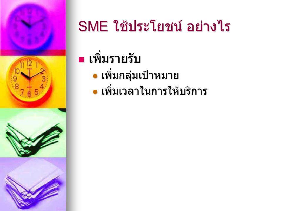 SME ใช้ประโยชน์ อย่างไร เพิ่มรายรับ เพิ่มรายรับ เพิ่มกลุ่มเป้าหมาย เพิ่มกลุ่มเป้าหมาย เพิ่มเวลาในการให้บริการ เพิ่มเวลาในการให้บริการ