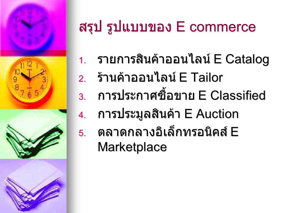 สรุป รูปแบบของ E commerce 1. รายการสินค้าออนไลน์ E Catalog 2. ร้านค้าออนไลน์ E Tailor 3. การประกาศซื้อขาย E Classified 4. การประมูลสินค้า E Auction 5.