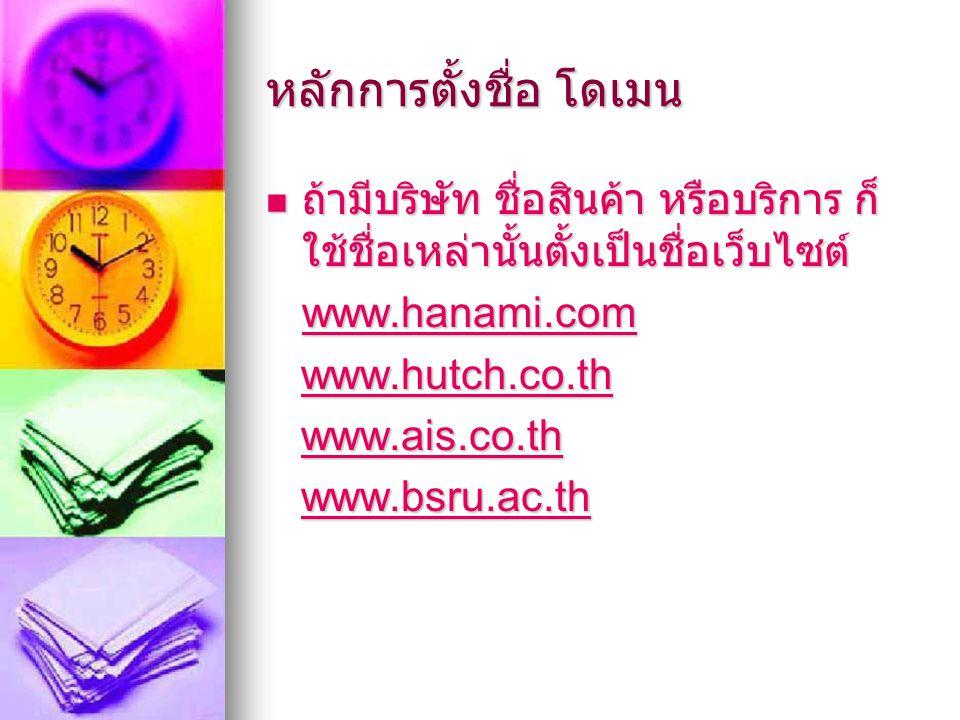 หลักการตั้งชื่อ โดเมน ถ้ามีบริษัท ชื่อสินค้า หรือบริการ ก็ ใช้ชื่อเหล่านั้นตั้งเป็นชื่อเว็บไซต์ ถ้ามีบริษัท ชื่อสินค้า หรือบริการ ก็ ใช้ชื่อเหล่านั้นตั้งเป็นชื่อเว็บไซต์ www.hanami.com www.hutch.co.th www.hutch.co.thwww.hutch.co.th www.ais.co.th www.ais.co.thwww.ais.co.th www.bsru.ac.th www.bsru.ac.thwww.bsru.ac.th