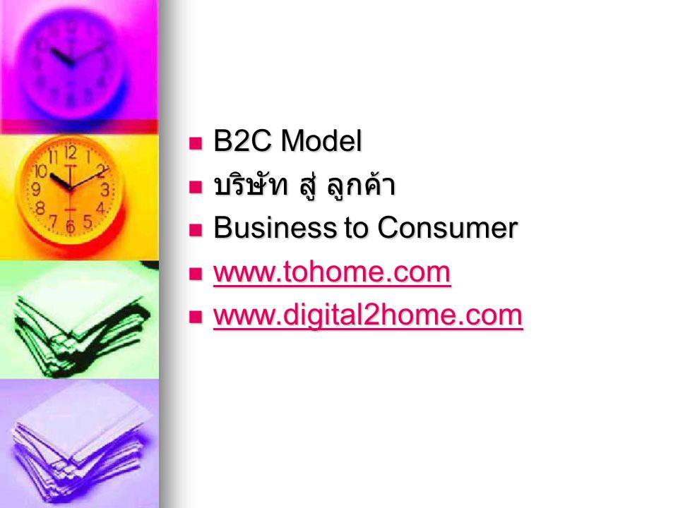 B2C Model B2C Model บริษัท สู่ ลูกค้า บริษัท สู่ ลูกค้า Business to Consumer Business to Consumer www.tohome.com www.tohome.com www.tohome.com www.dig