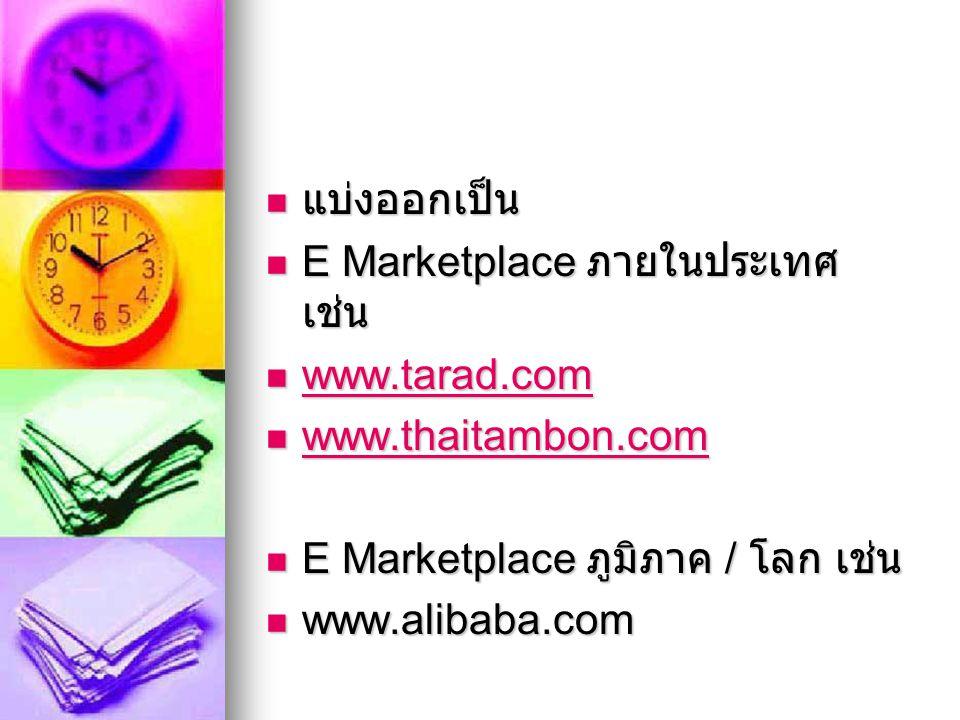 แบ่งออกเป็น แบ่งออกเป็น E Marketplace ภายในประเทศ เช่น E Marketplace ภายในประเทศ เช่น www.tarad.com www.tarad.com www.tarad.com www.thaitambon.com www.thaitambon.com www.thaitambon.com E Marketplace ภูมิภาค / โลก เช่น E Marketplace ภูมิภาค / โลก เช่น www.alibaba.com www.alibaba.com
