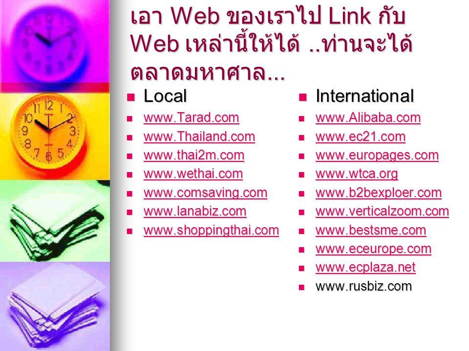 เอา Web ของเราไป Link กับ Web เหล่านี้ให้ได้.. ท่านจะได้ ตลาดมหาศาล... Local Local www.Tarad.com www.Tarad.com www.Tarad.com www.Thailand.com www.Thai