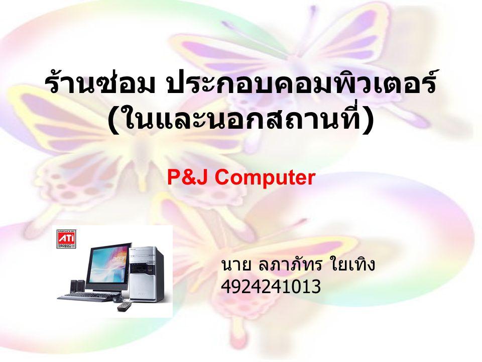ร้านซ่อม ประกอบคอมพิวเตอร์ ( ในและนอกสถานที่ ) P&J Computer นาย ลภาภัทร ใยเทิง 4924241013