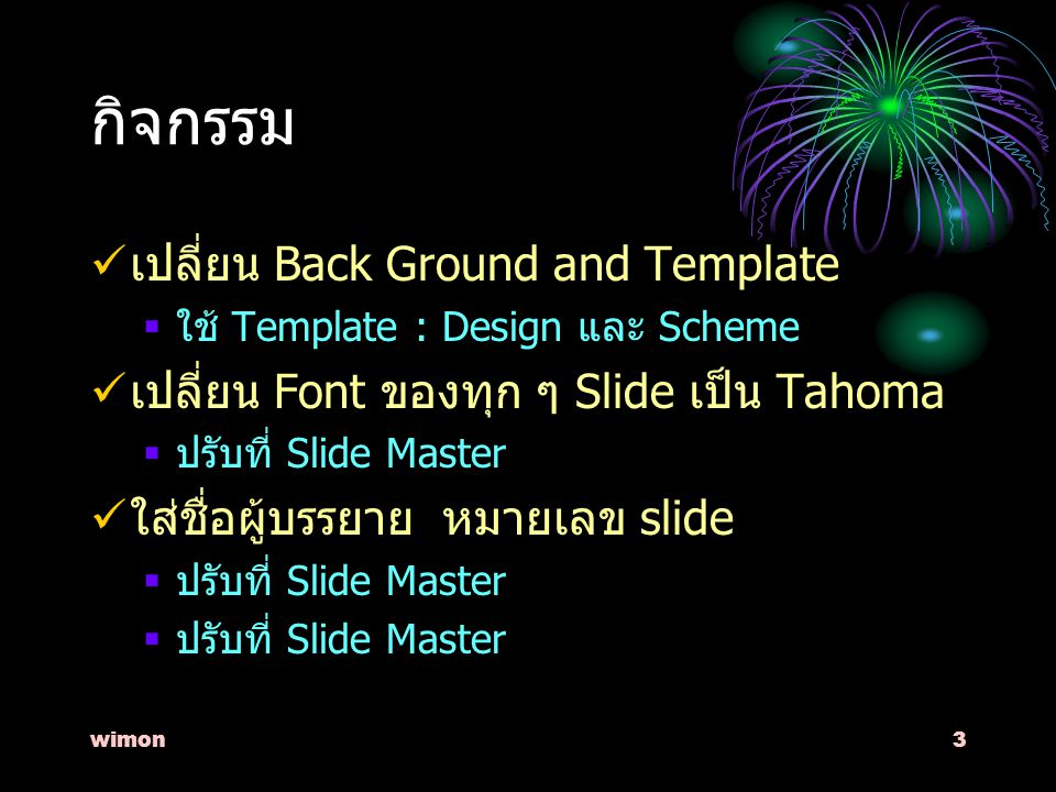 wimon3 กิจกรรม เปลี่ยน Back Ground and Template  ใช้ Template : Design และ Scheme เปลี่ยน Font ของทุก ๆ Slide เป็น Tahoma  ปรับที่ Slide Master ใส่ชื่อผู้บรรยาย หมายเลข slide  ปรับที่ Slide Master